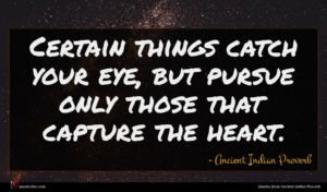 Ancient Indian Proverb quote : Certain things catch your ...