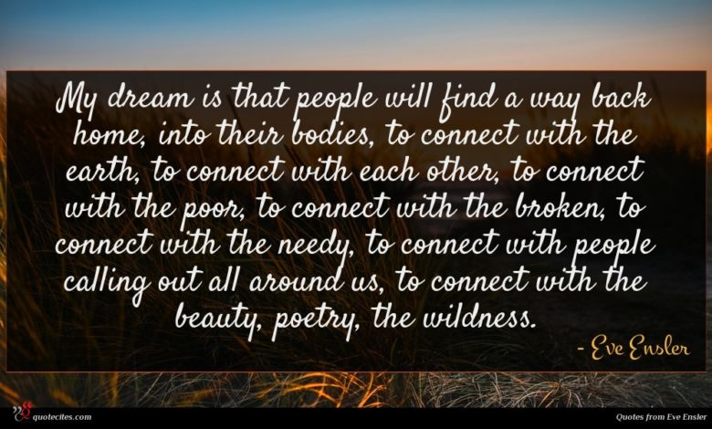 My dream is that people will find a way back home, into their bodies, to connect with the earth, to connect with each other, to connect with the poor, to connect with the broken, to connect with the needy, to connect with people calling out all around us, to connect with the beauty, poetry, the wildness.
