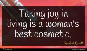 Rosalind Russell quote : Taking joy in living ...