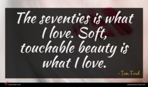 Tom Ford quote : The seventies is what ...