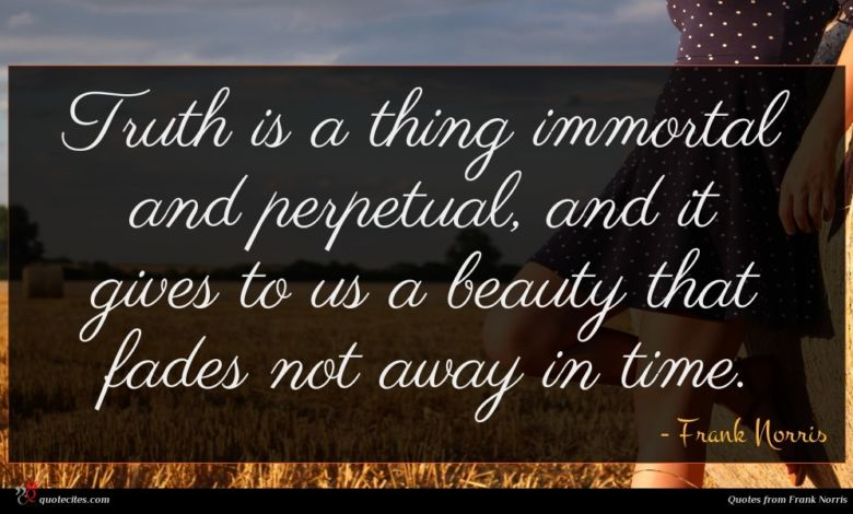 Truth is a thing immortal and perpetual, and it gives to us a beauty that fades not away in time.