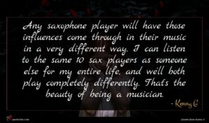 Kenny G quote : Any saxophone player will ...