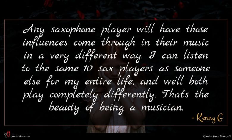 Any saxophone player will have those influences come through in their music in a very different way. I can listen to the same 10 sax players as someone else for my entire life, and we'll both play completely differently. That's the beauty of being a musician.