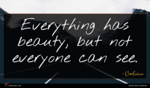 Confucius quote : Everything has beauty but ...