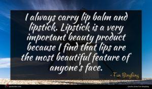 Fan Bingbing quote : I always carry lip ...