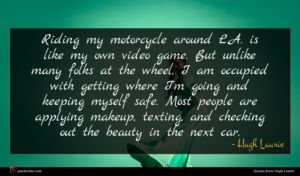Hugh Laurie quote : Riding my motorcycle around ...