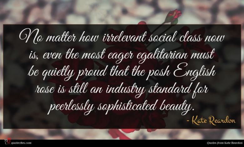 No matter how irrelevant social class now is, even the most eager egalitarian must be quietly proud that the posh English rose is still an industry standard for peerlessly sophisticated beauty.