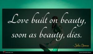 John Donne quote : Love built on beauty ...