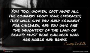 Giuseppe Garibaldi quote : You too women cast ...