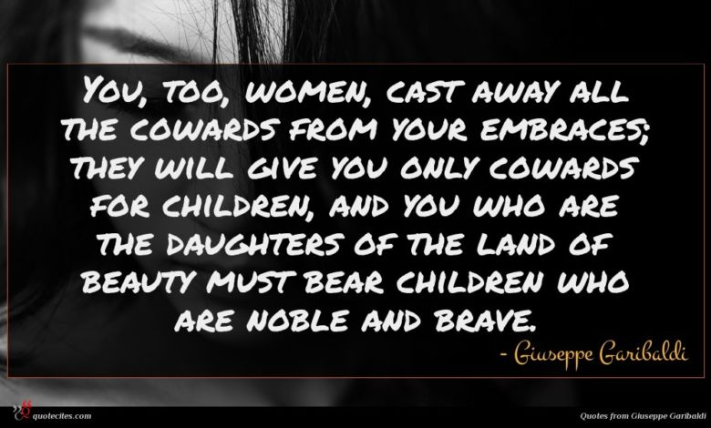 You, too, women, cast away all the cowards from your embraces; they will give you only cowards for children, and you who are the daughters of the land of beauty must bear children who are noble and brave.