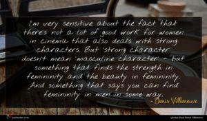 Denis Villeneuve quote : I'm very sensitive about ...