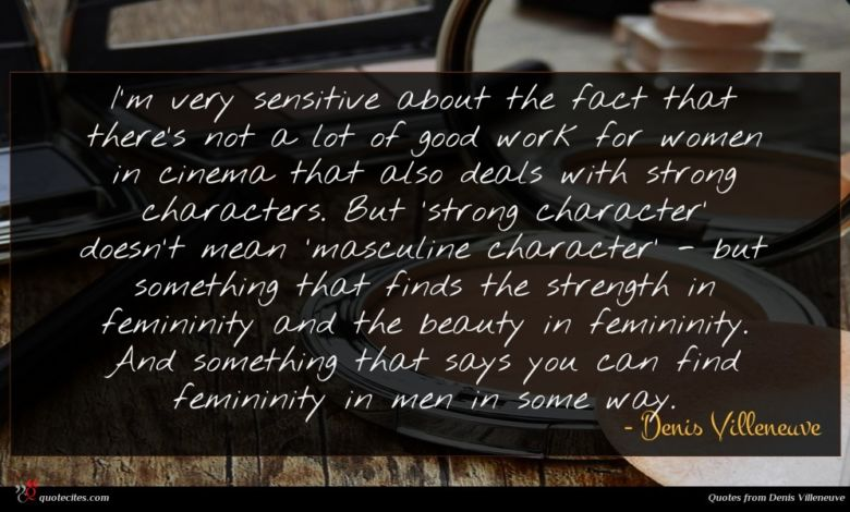I'm very sensitive about the fact that there's not a lot of good work for women in cinema that also deals with strong characters. But 'strong character' doesn't mean 'masculine character' - but something that finds the strength in femininity and the beauty in femininity. And something that says you can find femininity in men in some way.