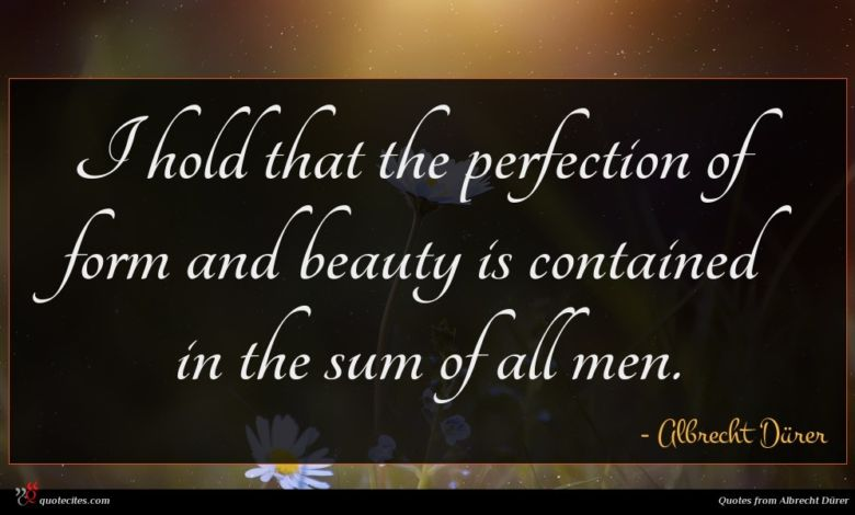 I hold that the perfection of form and beauty is contained in the sum of all men.