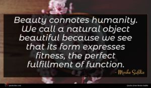 Moshe Safdie quote : Beauty connotes humanity We ...