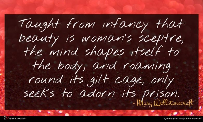 Taught from infancy that beauty is woman's sceptre, the mind shapes itself to the body, and roaming round its gilt cage, only seeks to adorn its prison.