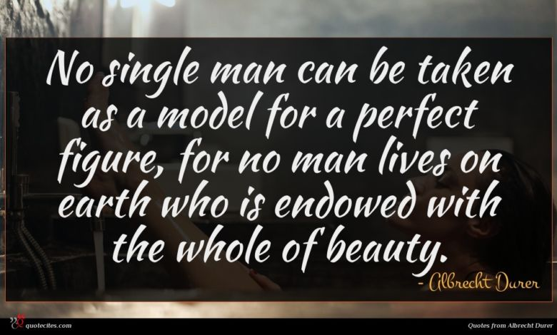 No single man can be taken as a model for a perfect figure, for no man lives on earth who is endowed with the whole of beauty.