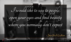 Jean Paul Gaultier quote : I would like to ...