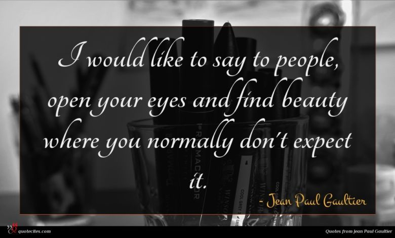 I would like to say to people, open your eyes and find beauty where you normally don't expect it.