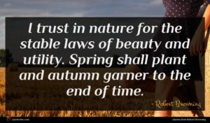 Robert Browning quote : I trust in nature ...