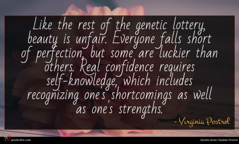 Like the rest of the genetic lottery, beauty is unfair. Everyone falls short of perfection, but some are luckier than others. Real confidence requires self-knowledge, which includes recognizing one's shortcomings as well as one's strengths.