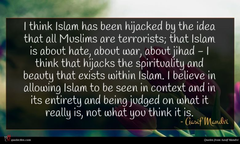 I think Islam has been hijacked by the idea that all Muslims are terrorists; that Islam is about hate, about war, about jihad - I think that hijacks the spirituality and beauty that exists within Islam. I believe in allowing Islam to be seen in context and in its entirety and being judged on what it really is, not what you think it is.