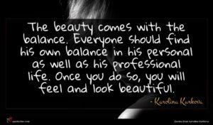 Karolina Kurkova quote : The beauty comes with ...
