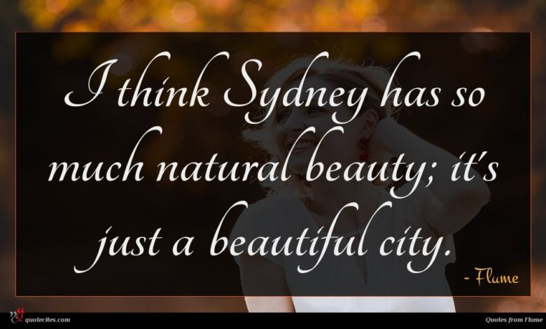 I think Sydney has so much natural beauty; it's just a beautiful city.