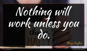 Maya Angelou quote : Nothing will work unless ...