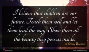 Whitney Houston quote : I believe that children ...