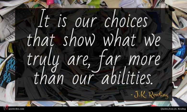 It is our choices that show what we truly are, far more than our abilities.