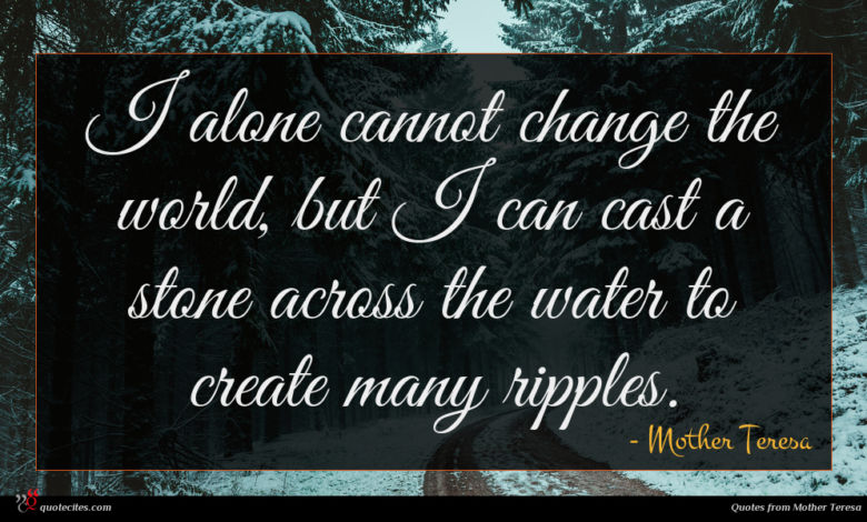 I alone cannot change the world, but I can cast a stone across the water to create many ripples.