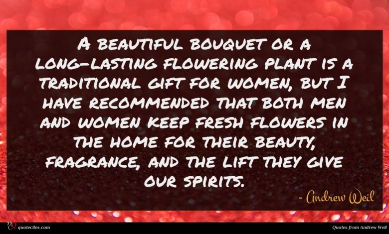 A beautiful bouquet or a long-lasting flowering plant is a traditional gift for women, but I have recommended that both men and women keep fresh flowers in the home for their beauty, fragrance, and the lift they give our spirits.