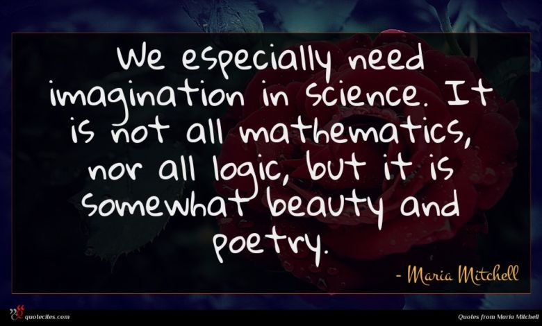 We especially need imagination in science. It is not all mathematics, nor all logic, but it is somewhat beauty and poetry.