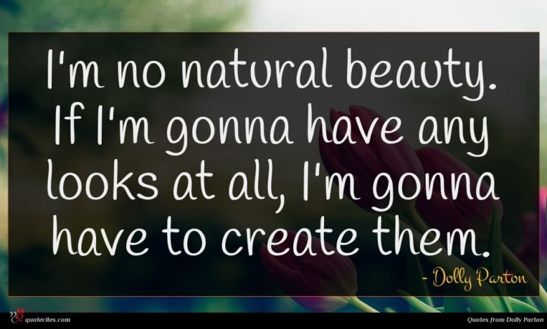 I'm no natural beauty. If I'm gonna have any looks at all, I'm gonna have to create them.