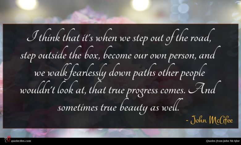 I think that it's when we step out of the road, step outside the box, become our own person, and we walk fearlessly down paths other people wouldn't look at, that true progress comes. And sometimes true beauty as well.