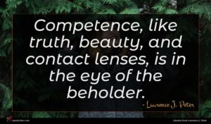 Laurence J. Peter quote : Competence like truth beauty ...