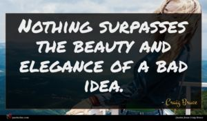 Craig Bruce quote : Nothing surpasses the beauty ...