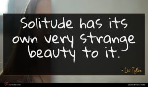 Liv Tyler quote : Solitude has its own ...