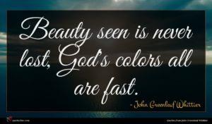 John Greenleaf Whittier quote : Beauty seen is never ...