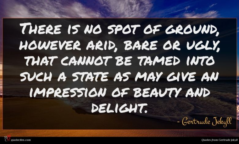 There is no spot of ground, however arid, bare or ugly, that cannot be tamed into such a state as may give an impression of beauty and delight.