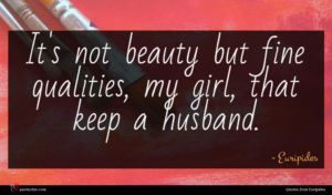 Euripides quote : It's not beauty but ...