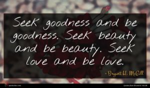 Bryant H. McGill quote : Seek goodness and be ...