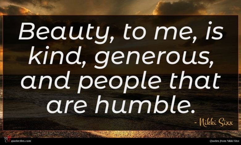 Beauty, to me, is kind, generous, and people that are humble.