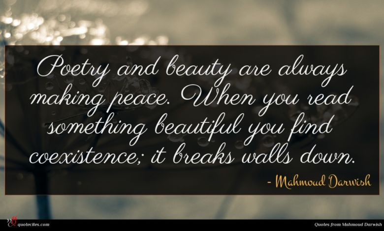 Poetry and beauty are always making peace. When you read something beautiful you find coexistence; it breaks walls down.