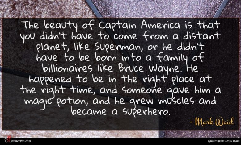 The beauty of Captain America is that you didn't have to come from a distant planet, like Superman, or he didn't have to be born into a family of billionaires like Bruce Wayne. He happened to be in the right place at the right time, and someone gave him a magic potion, and he grew muscles and became a superhero.