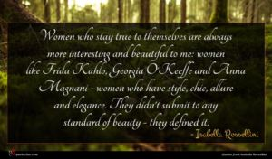 Isabella Rossellini quote : Women who stay true ...