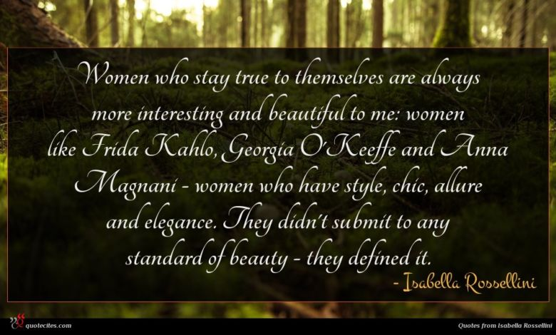 Women who stay true to themselves are always more interesting and beautiful to me: women like Frida Kahlo, Georgia O'Keeffe and Anna Magnani - women who have style, chic, allure and elegance. They didn't submit to any standard of beauty - they defined it.