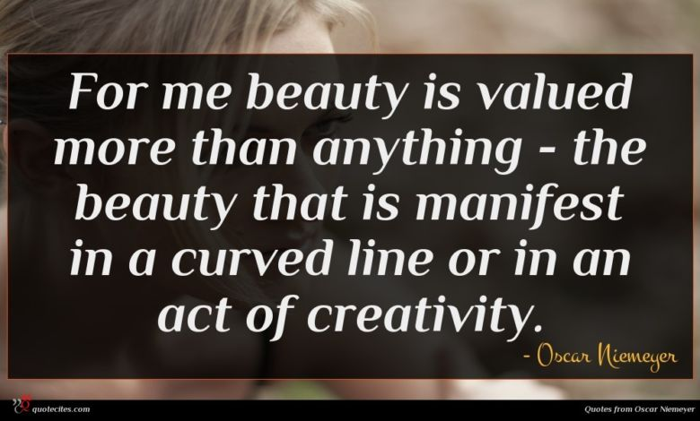 For me beauty is valued more than anything - the beauty that is manifest in a curved line or in an act of creativity.
