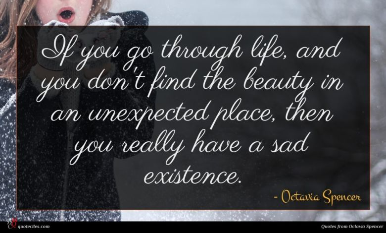 If you go through life, and you don't find the beauty in an unexpected place, then you really have a sad existence.