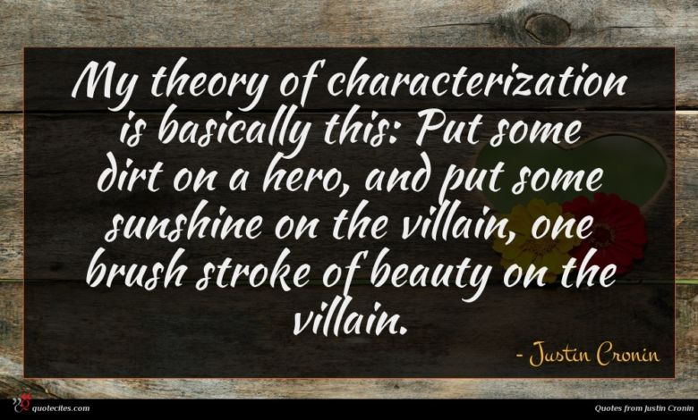 My theory of characterization is basically this: Put some dirt on a hero, and put some sunshine on the villain, one brush stroke of beauty on the villain.